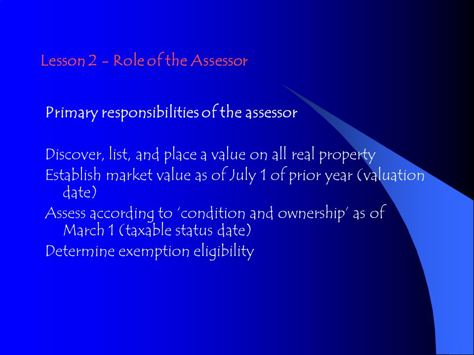 Lesson 2 - Role of the Assessor Primary responsibilities of the assessor Discover, list, and place a value on all real property Establish market value as of July 1 of prior year (valuation date) Assess according to 'condition and ownership' as of March 1 (taxable status date) Determine exemption eligibility
