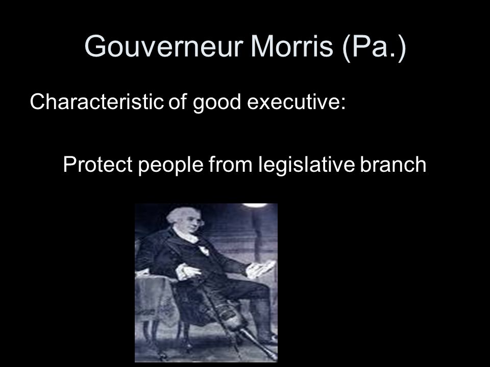 Gouverneur Morris (Pa.) Characteristic of good executive: Protect people from legislative branch