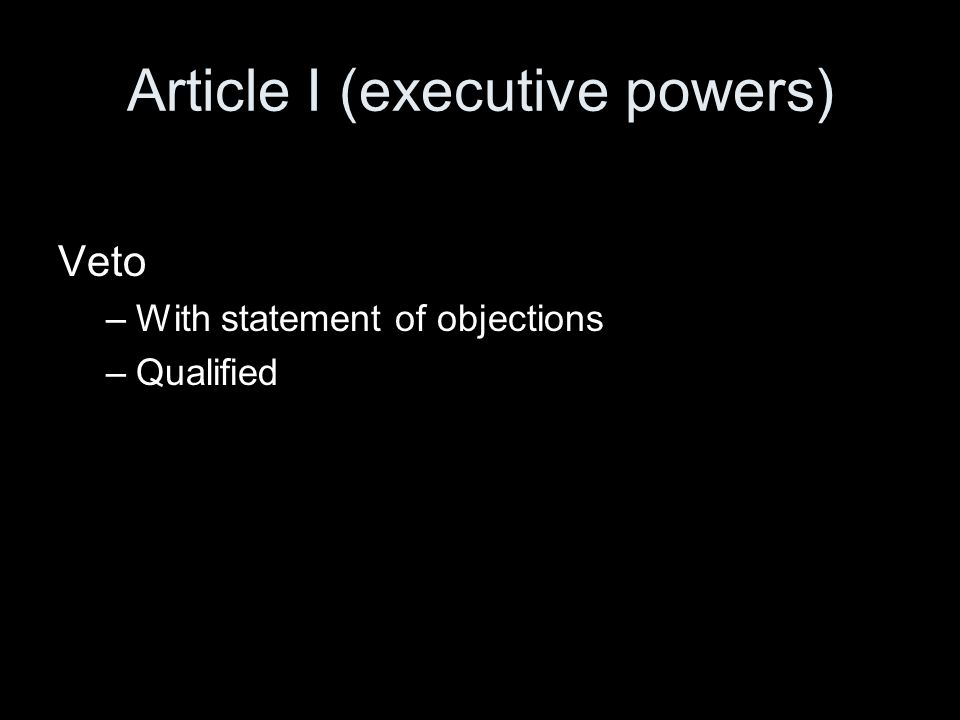 Article I (executive powers) Veto –With statement of objections –Qualified