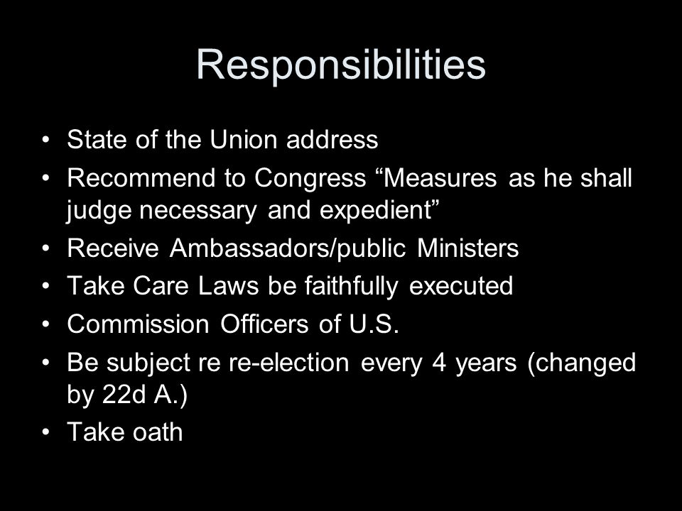 Responsibilities State of the Union address Recommend to Congress Measures as he shall judge necessary and expedient Receive Ambassadors/public Ministers Take Care Laws be faithfully executed Commission Officers of U.S.