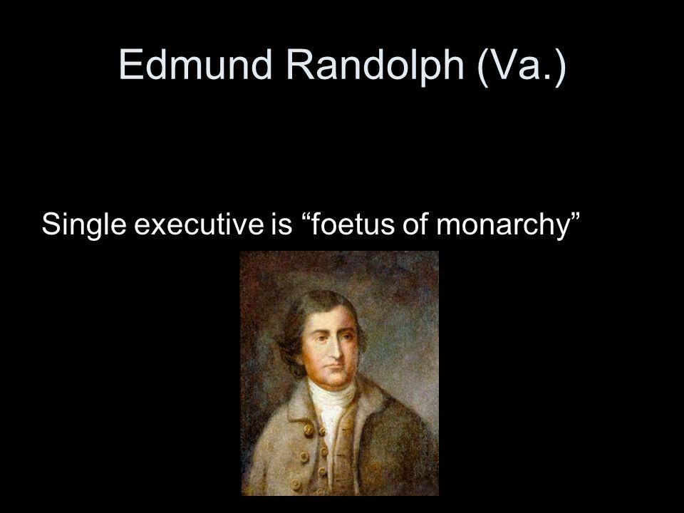 "Edmund Randolph (Va.) Single executive is ""foetus of monarchy"""