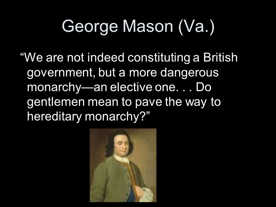 George Mason (Va.) We are not indeed constituting a British government, but a more dangerous monarchy—an elective one...
