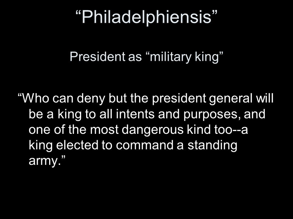 Philadelphiensis President as military king Who can deny but the president general will be a king to all intents and purposes, and one of the most dangerous kind too--a king elected to command a standing army.
