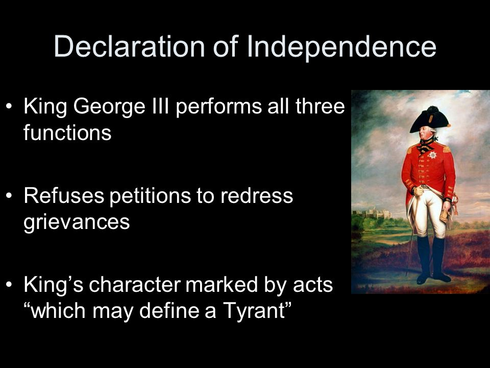 Declaration of Independence King George III performs all three functions Refuses petitions to redress grievances King's character marked by acts which may define a Tyrant