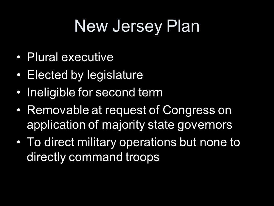 New Jersey Plan Plural executive Elected by legislature Ineligible for second term Removable at request of Congress on application of majority state governors To direct military operations but none to directly command troops
