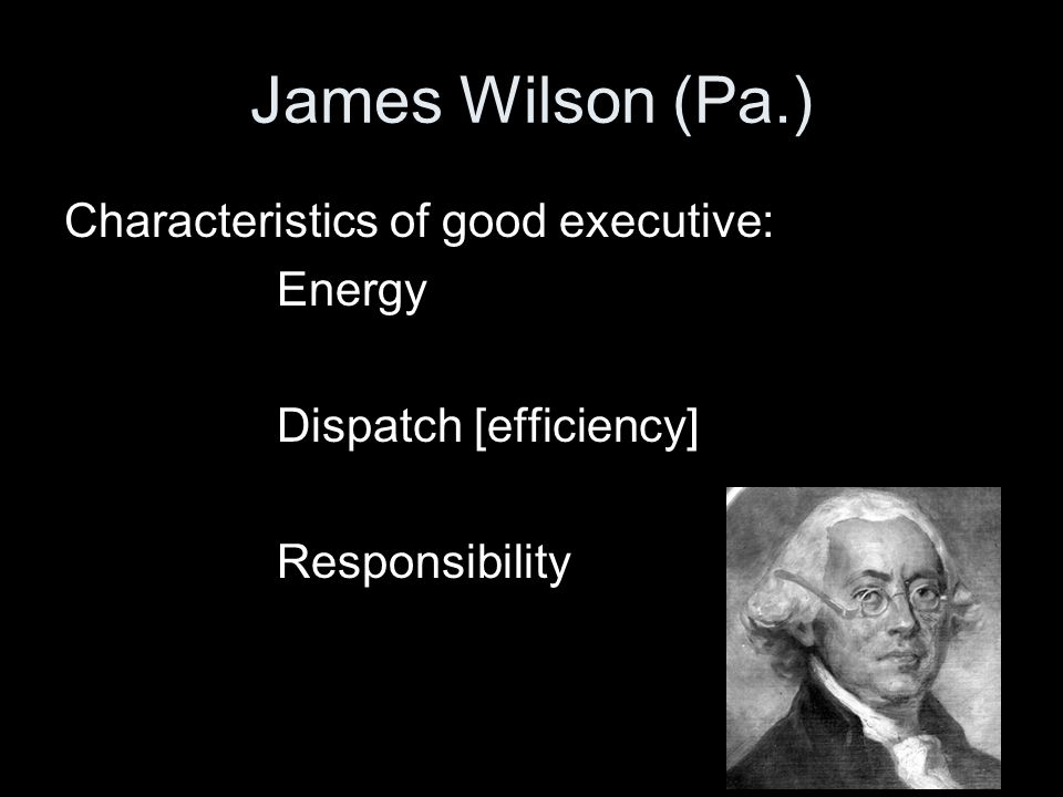 James Wilson (Pa.) Characteristics of good executive: Energy Dispatch [efficiency] Responsibility