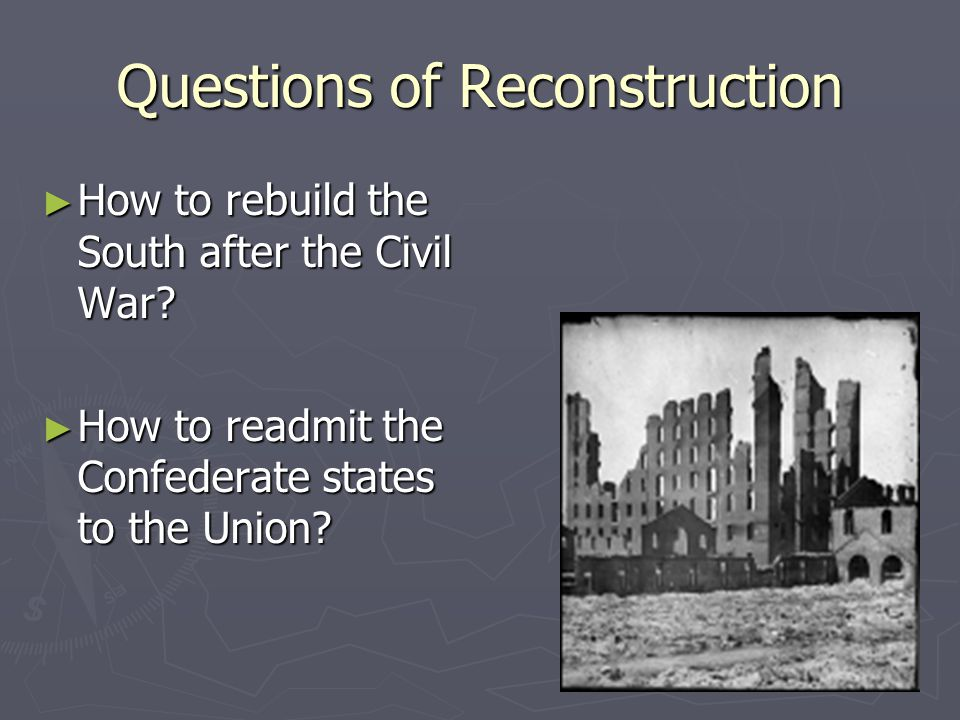 Questions of Reconstruction ► How to rebuild the South after the Civil War? ► How to readmit the Confederate states to the Union?