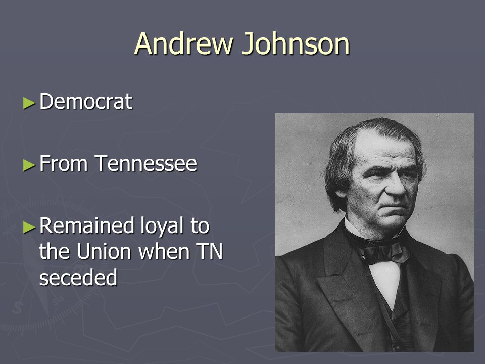 Andrew Johnson ► Democrat ► From Tennessee ► Remained loyal to the Union when TN seceded