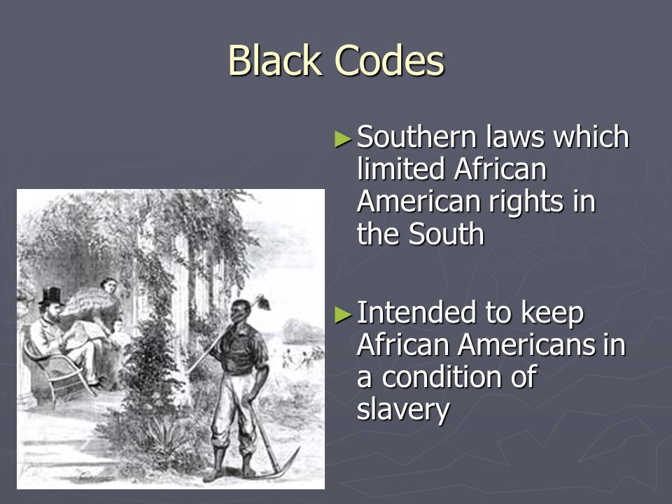 Black Codes ► Southern laws which limited African American rights in the South ► Intended to keep African Americans in a condition of slavery