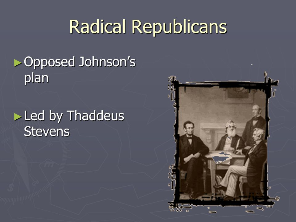Radical Republicans ► Opposed Johnson's plan ► Led by Thaddeus Stevens