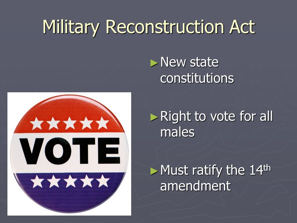 Military Reconstruction Act ► New state constitutions ► Right to vote for all males ► Must ratify the 14 th amendment