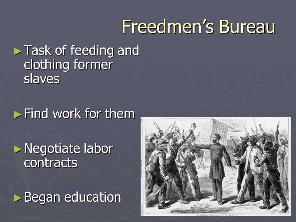 Freedmen's Bureau ► Task of feeding and clothing former slaves ► Find work for them ► Negotiate labor contracts ► Began education