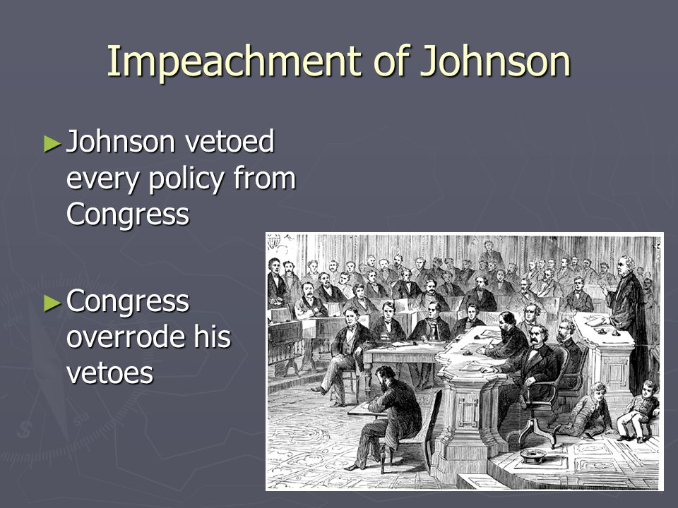 Impeachment of Johnson ► Johnson vetoed every policy from Congress ► Congress overrode his vetoes