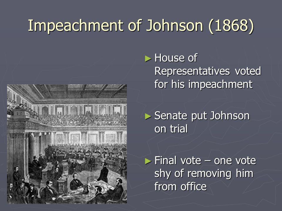 Impeachment of Johnson (1868) ► House of Representatives voted for his impeachment ► Senate put Johnson on trial ► Final vote – one vote shy of removi