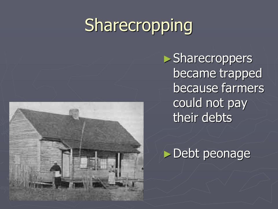 Sharecropping ► Sharecroppers became trapped because farmers could not pay their debts ► Debt peonage