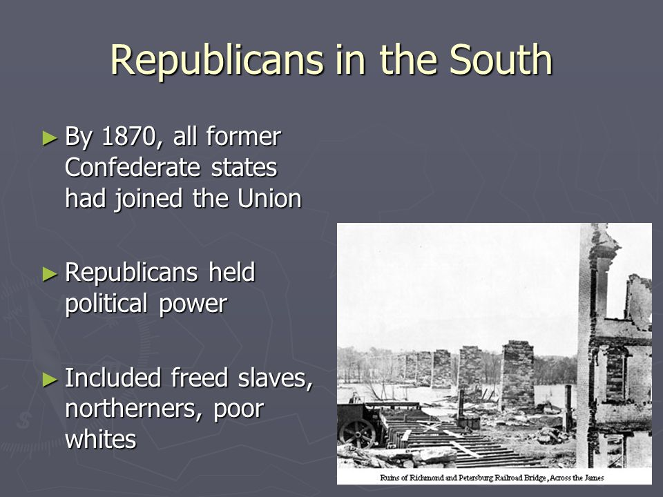 Republicans in the South ► By 1870, all former Confederate states had joined the Union ► Republicans held political power ► Included freed slaves, northerners, poor whites