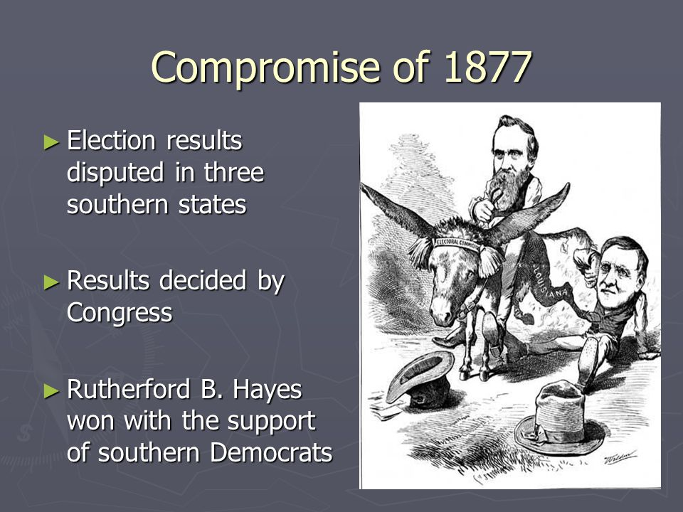 Compromise of 1877 ► Election results disputed in three southern states ► Results decided by Congress ► Rutherford B.