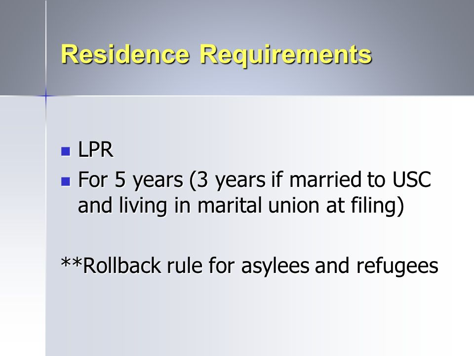 Residence Requirements LPR LPR For 5 years (3 years if married to USC and living in marital union at filing) For 5 years (3 years if married to USC an