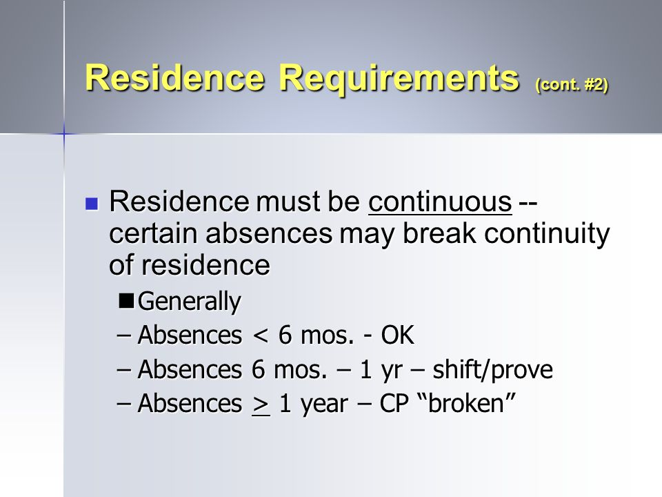 Residence Requirements (cont. #2) Residence must be continuous -- certain absences may break continuity of residence Residence must be continuous -- c