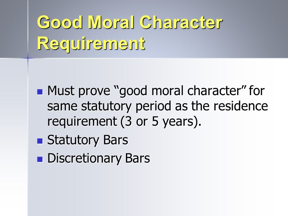 """Good Moral Character Requirement Must prove """"good moral character"""" for same statutory period as the residence requirement (3 or 5 years). Must prove """""""