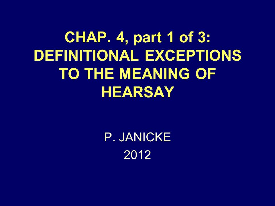 CHAP. 4, part 1 of 3: DEFINITIONAL EXCEPTIONS TO THE MEANING OF HEARSAY P. JANICKE 2012