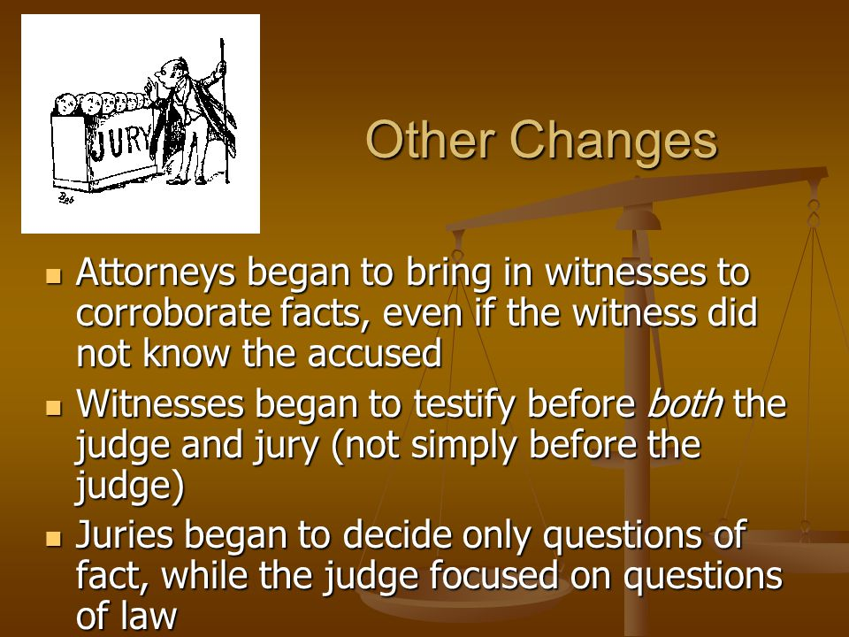 Other Changes Attorneys began to bring in witnesses to corroborate facts, even if the witness did not know the accused Attorneys began to bring in witnesses to corroborate facts, even if the witness did not know the accused Witnesses began to testify before both the judge and jury (not simply before the judge) Witnesses began to testify before both the judge and jury (not simply before the judge) Juries began to decide only questions of fact, while the judge focused on questions of law Juries began to decide only questions of fact, while the judge focused on questions of law