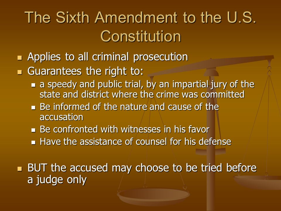 The Sixth Amendment to the U.S. Constitution Applies to all criminal prosecution Applies to all criminal prosecution Guarantees the right to: Guarante
