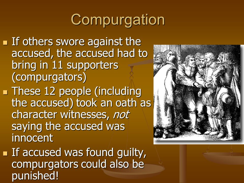 Compurgation If others swore against the accused, the accused had to bring in 11 supporters (compurgators) If others swore against the accused, the accused had to bring in 11 supporters (compurgators) These 12 people (including the accused) took an oath as character witnesses, not saying the accused was innocent These 12 people (including the accused) took an oath as character witnesses, not saying the accused was innocent If accused was found guilty, compurgators could also be punished.