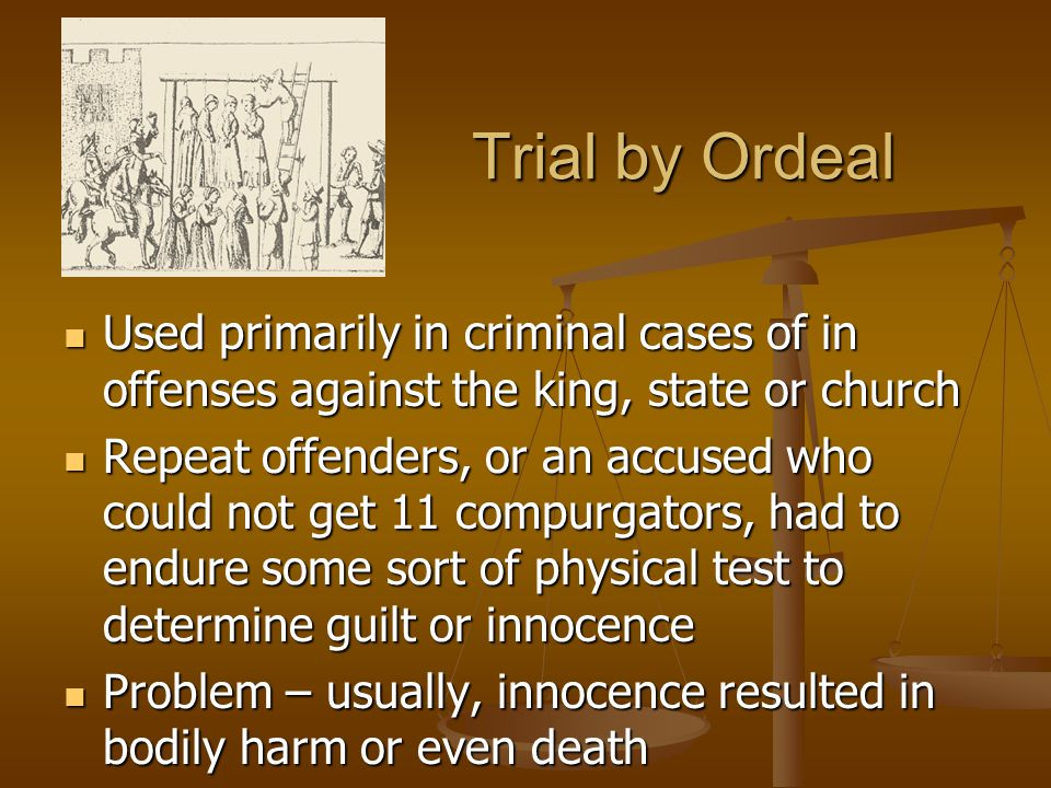 Trial by Ordeal Used primarily in criminal cases of in offenses against the king, state or church Used primarily in criminal cases of in offenses against the king, state or church Repeat offenders, or an accused who could not get 11 compurgators, had to endure some sort of physical test to determine guilt or innocence Repeat offenders, or an accused who could not get 11 compurgators, had to endure some sort of physical test to determine guilt or innocence Problem – usually, innocence resulted in bodily harm or even death Problem – usually, innocence resulted in bodily harm or even death