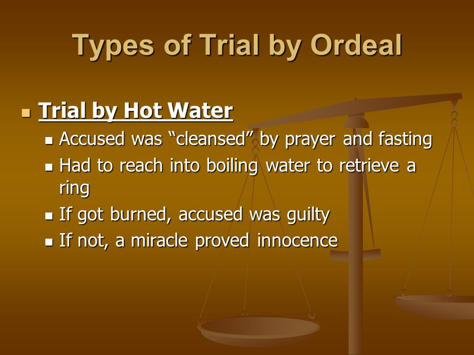 Types of Trial by Ordeal Trial by Hot Water Trial by Hot Water Accused was cleansed by prayer and fasting Accused was cleansed by prayer and fasting Had to reach into boiling water to retrieve a ring Had to reach into boiling water to retrieve a ring If got burned, accused was guilty If got burned, accused was guilty If not, a miracle proved innocence If not, a miracle proved innocence