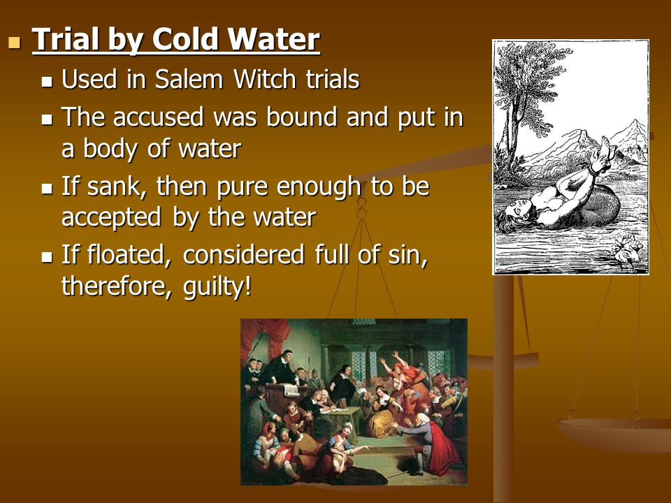 Trial by Cold Water Trial by Cold Water Used in Salem Witch trials Used in Salem Witch trials The accused was bound and put in a body of water The accused was bound and put in a body of water If sank, then pure enough to be accepted by the water If sank, then pure enough to be accepted by the water If floated, considered full of sin, therefore, guilty.