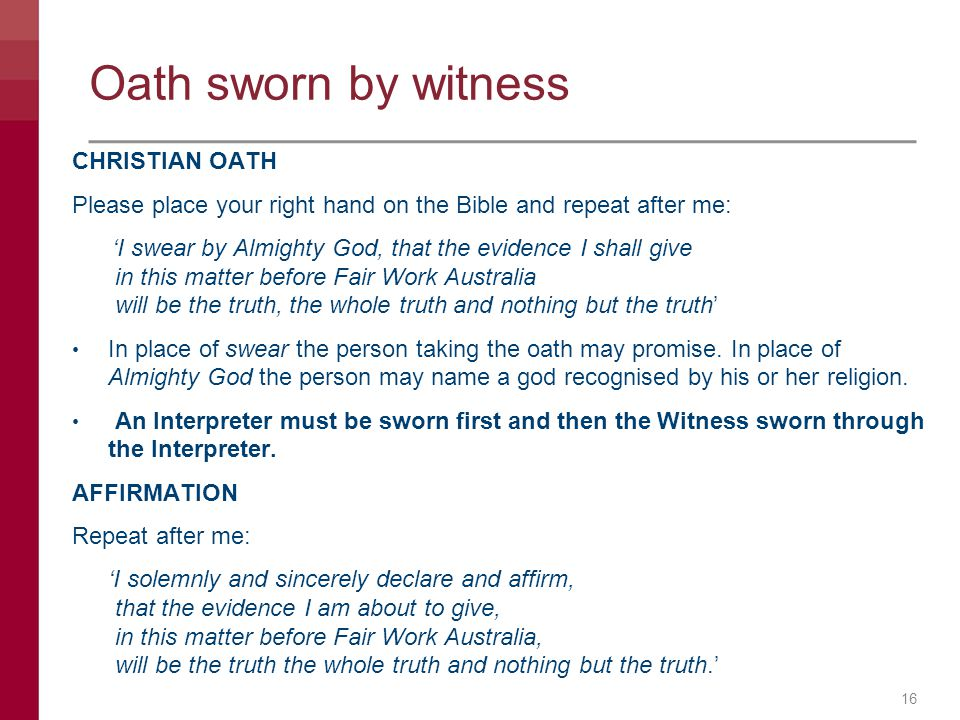 Oath sworn by witness CHRISTIAN OATH Please place your right hand on the Bible and repeat after me: 'I swear by Almighty God, that the evidence I shal