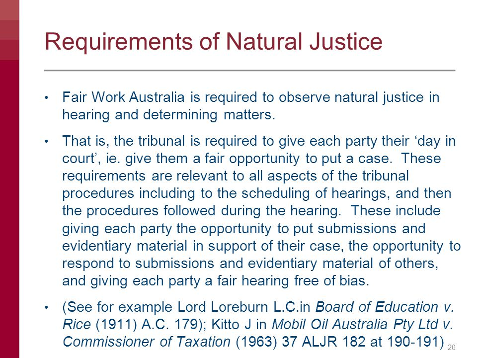 Requirements of Natural Justice Fair Work Australia is required to observe natural justice in hearing and determining matters. That is, the tribunal i