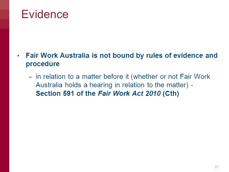 Evidence 21 Fair Work Australia is not bound by rules of evidence and procedure – in relation to a matter before it (whether or not Fair Work Australi