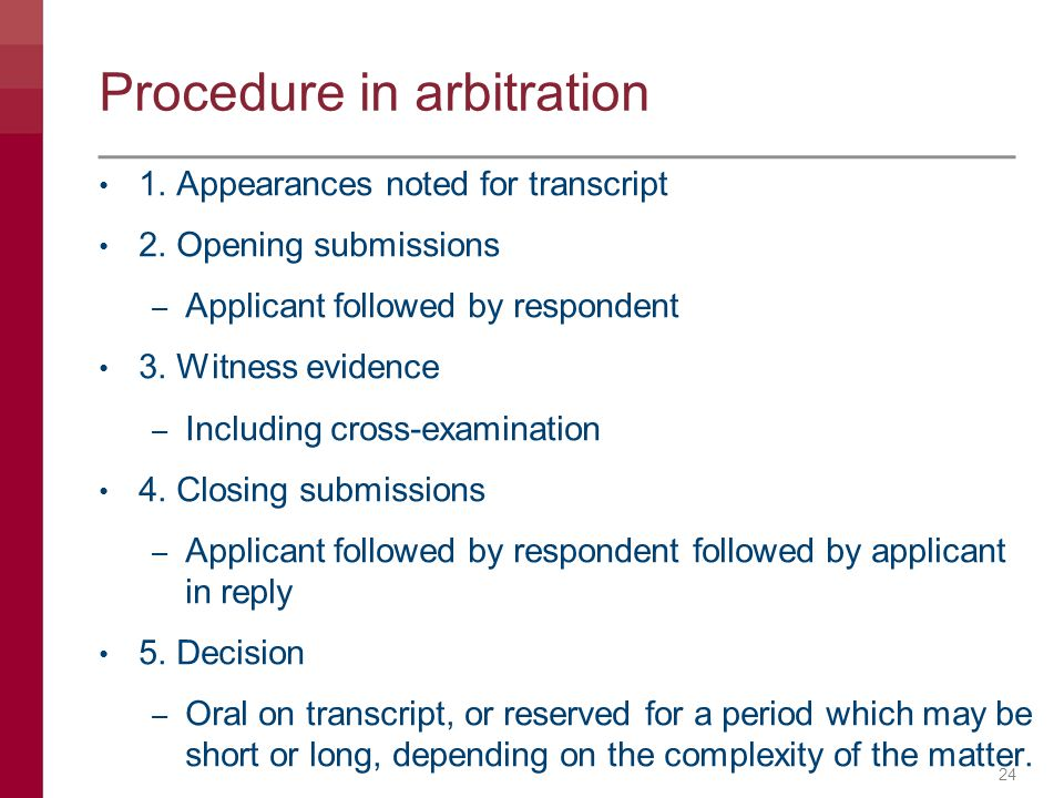 Procedure in arbitration 1. Appearances noted for transcript 2. Opening submissions – Applicant followed by respondent 3. Witness evidence – Including