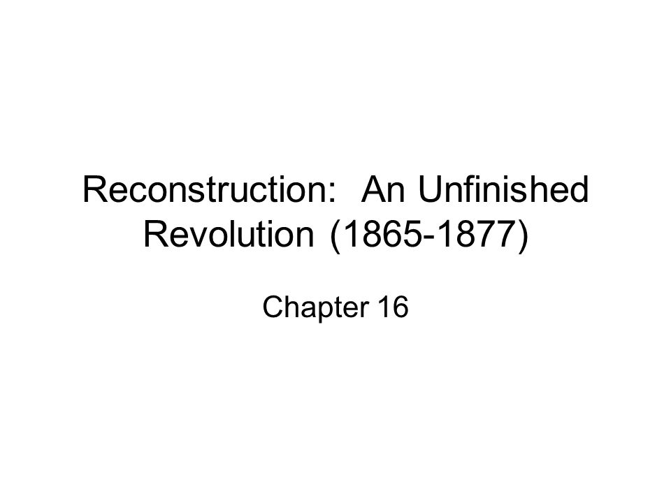 Reconstruction: An Unfinished Revolution (1865-1877) Chapter 16