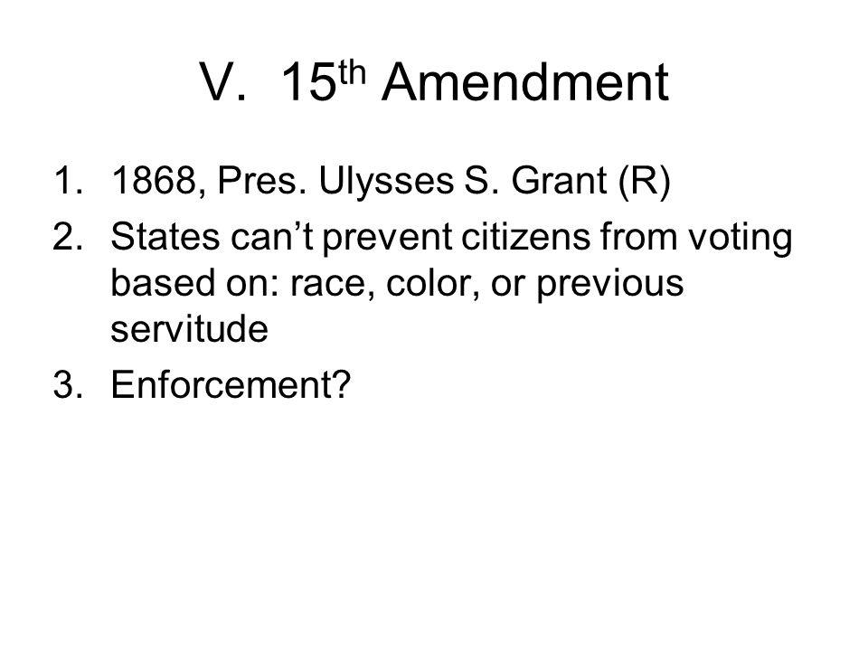 V. 15 th Amendment 1.1868, Pres. Ulysses S.