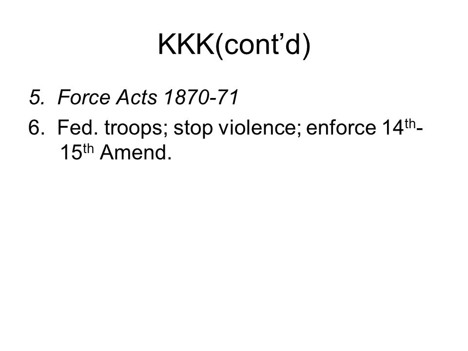 KKK(cont'd) 5. Force Acts 1870-71 6. Fed. troops; stop violence; enforce 14 th - 15 th Amend.