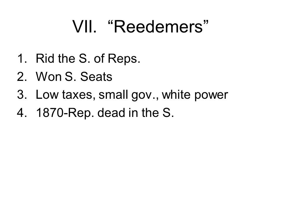 VII. Reedemers 1.Rid the S. of Reps. 2.Won S.