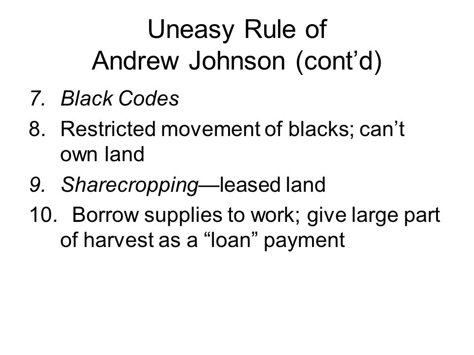 Uneasy Rule of Andrew Johnson (cont'd) 7.Black Codes 8.Restricted movement of blacks; can't own land 9.Sharecropping—leased land 10.