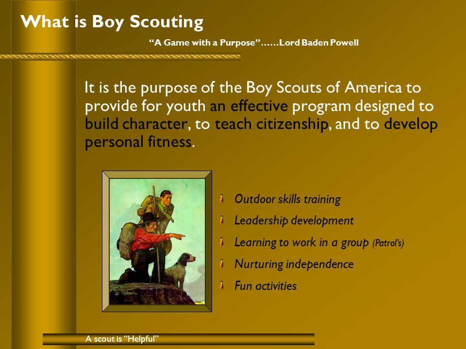 "What is Boy Scouting ""A Game with a Purpose""……Lord Baden Powell It is the purpose of the Boy Scouts of America to provide for youth an effective progr"