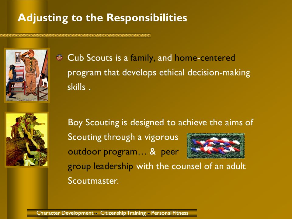 Adjusting to the Responsibilities Cub Scouts is a family, and home-centered program that develops ethical decision-making skills. ~~ Character Develop