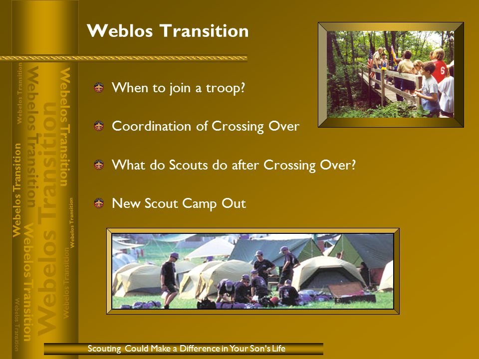 Weblos Transition Scouting Could Make a Difference in Your Son's Life When to join a troop? Coordination of Crossing Over What do Scouts do after Cros