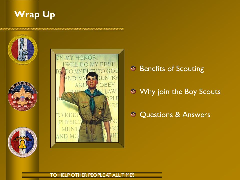 Wrap Up Benefits of Scouting Why join the Boy Scouts Questions & Answers TO HELP OTHER PEOPLE AT ALL TIMES