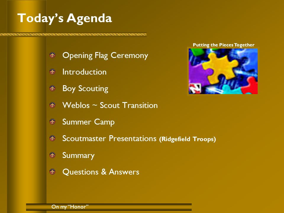 Today's Agenda Opening Flag Ceremony Introduction Boy Scouting Weblos ~ Scout Transition Summer Camp Scoutmaster Presentations (Ridgefield Troops) Summary Questions & Answers On my Honor Putting the Pieces Together