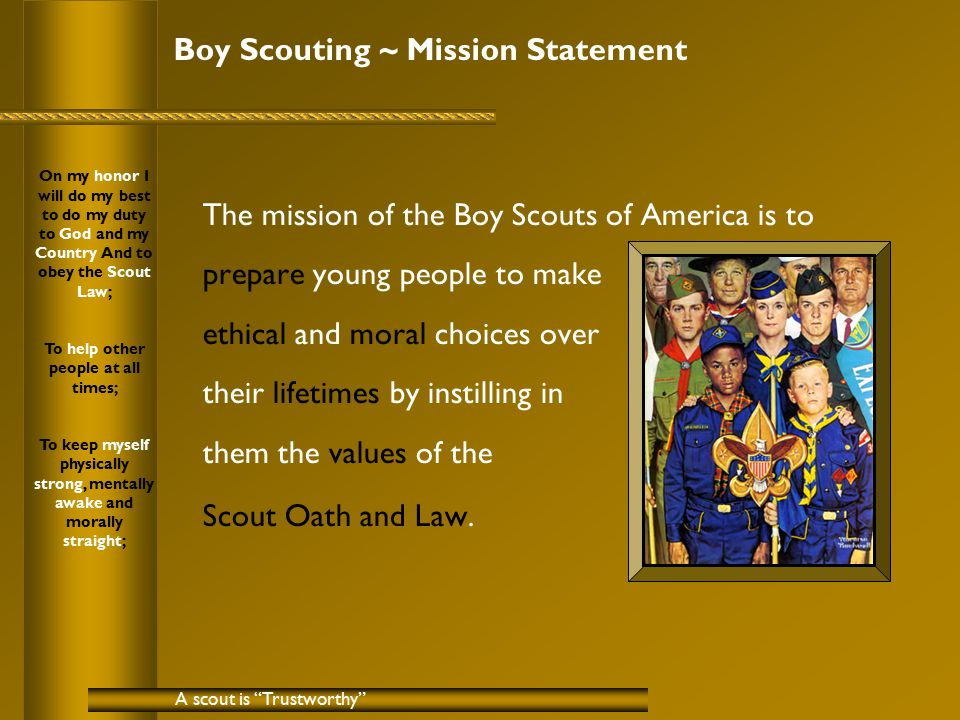 Boy Scouting ~ Mission Statement The mission of the Boy Scouts of America is to prepare young people to make ethical and moral choices over their lifetimes by instilling in them the values of the Scout Oath and Law.