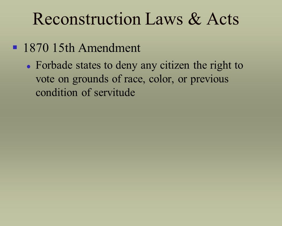 Reconstruction Laws & Acts §1870 15th Amendment l Forbade states to deny any citizen the right to vote on grounds of race, color, or previous conditio