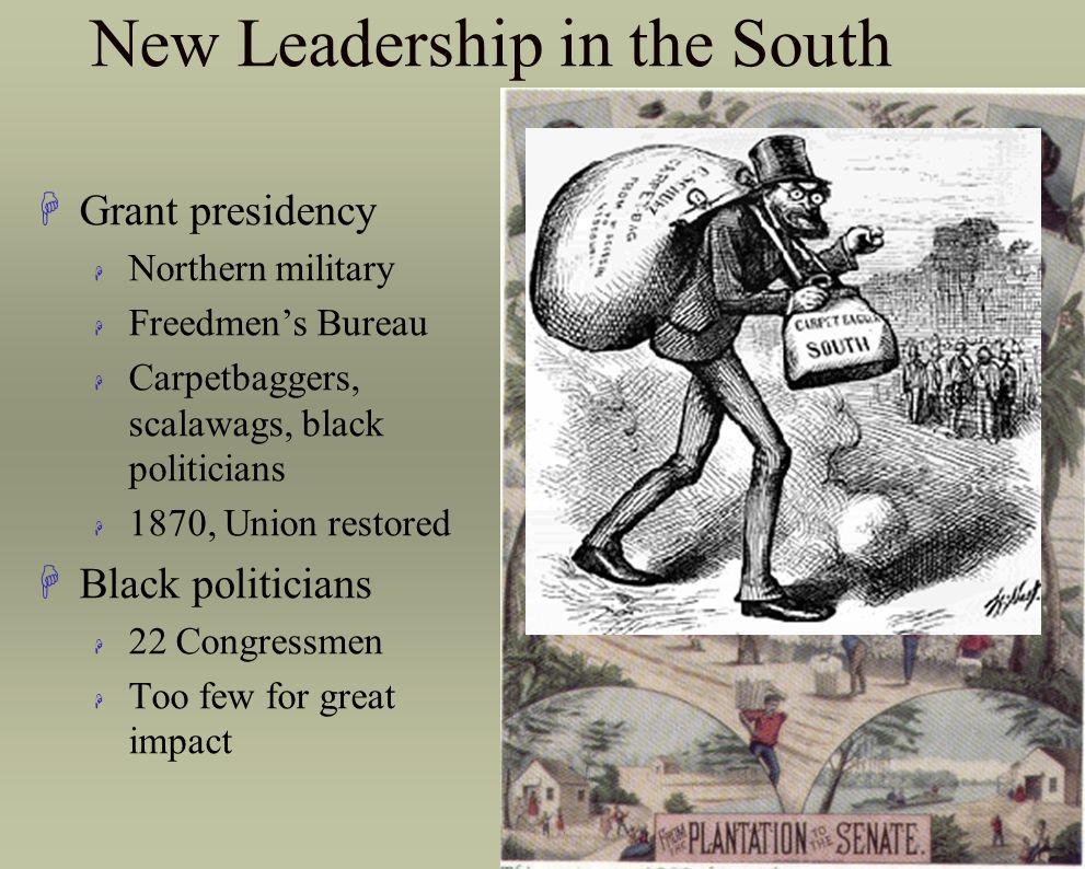 New Leadership in the South HGrant presidency H Northern military H Freedmen's Bureau H Carpetbaggers, scalawags, black politicians H 1870, Union rest