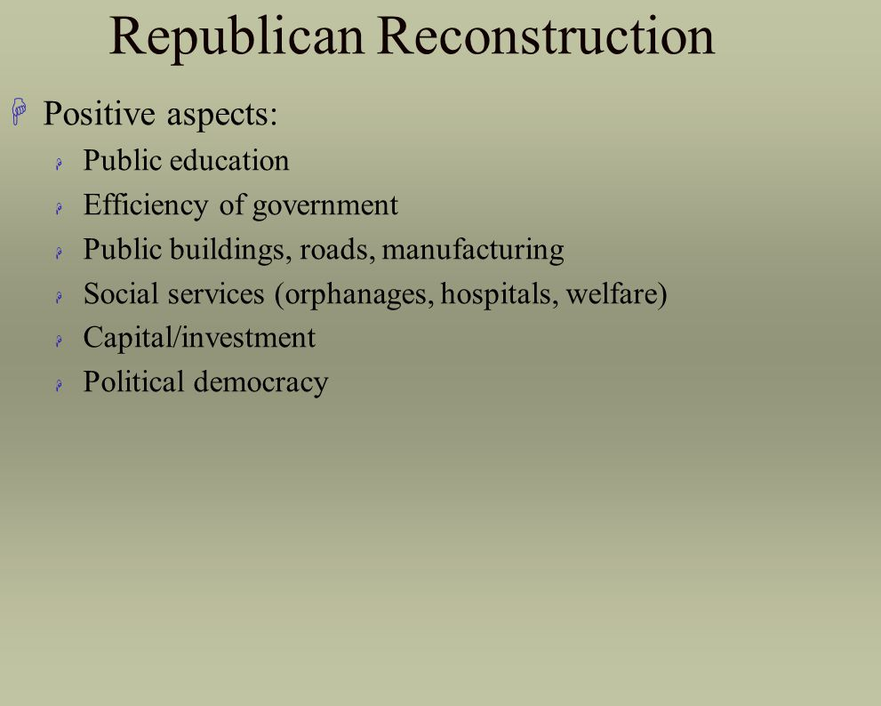 Republican Reconstruction HPositive aspects: H Public education H Efficiency of government H Public buildings, roads, manufacturing H Social services