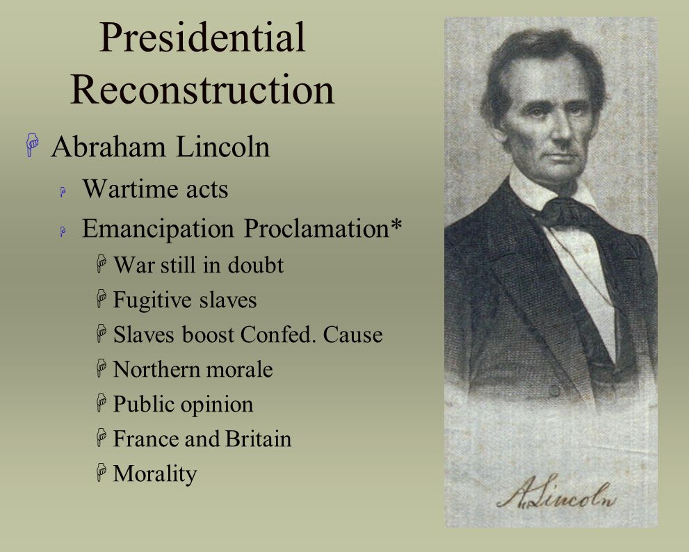Presidential Reconstruction HAbraham Lincoln H Wartime acts H Emancipation Proclamation* HWar still in doubt HFugitive slaves HSlaves boost Confed. Ca